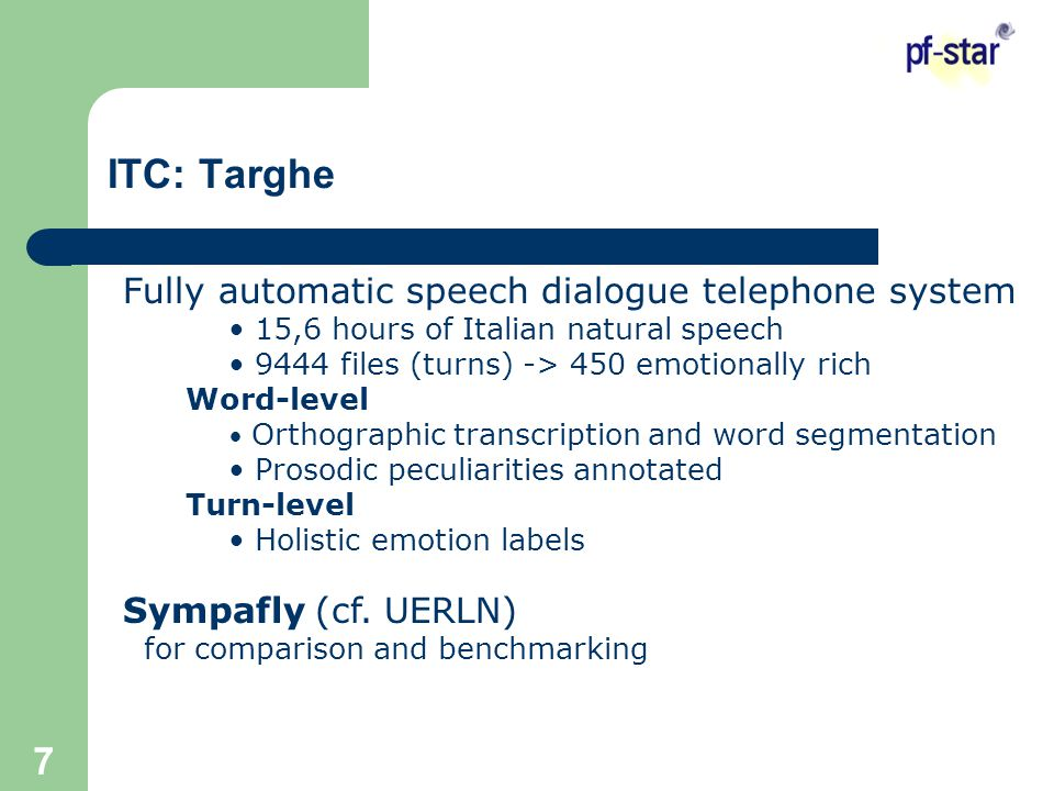 7 Fully automatic speech dialogue telephone system 15,6 hours of Italian natural speech 9444 files (turns) -> 450 emotionally rich Word-level Orthographic transcription and word segmentation Prosodic peculiarities annotated Turn-level Holistic emotion labels Sympafly (cf.