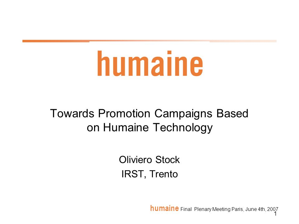 12 humaine Final Plenary Meeting Paris, June 4th, 2007 Key targets 2007 in relation to Promotion Campaign ITC-irst: Prototype on use of creative language production for promotion messages: a) valence shifting, b) irony introduction in existing short texts, ITC-irst: Use of Promoter in Promotion campaign scenario Paris8: Work on ECA s behavior as a speaker (use of persuasive gesture) and as a listener (compute listener s level of interest based on gaze) HWU: Development and evaluation of the prototype mobile persuasive guide UH: Design of an evaluation study and running of study of a promotion system designed by IRST Bari: Portia will be applied to campaigns promoted by health care services in support of individuals or groups of people with eating disorders Cantoche: evaluating a system using an ECA to persuade people to vote on line.