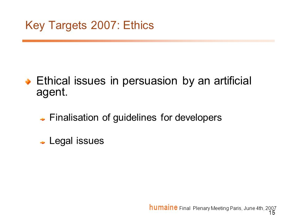 15 humaine Final Plenary Meeting Paris, June 4th, 2007 Key Targets 2007: Ethics Ethical issues in persuasion by an artificial agent.