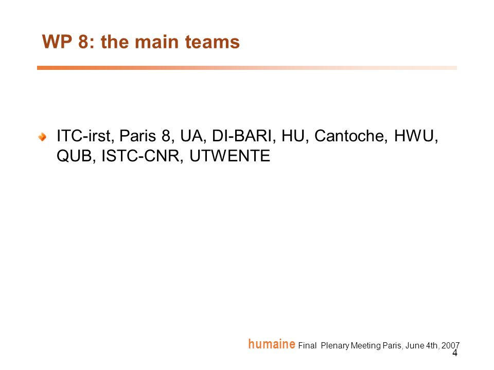 4 humaine Final Plenary Meeting Paris, June 4th, 2007 WP 8: the main teams ITC-irst, Paris 8, UA, DI-BARI, HU, Cantoche, HWU, QUB, ISTC-CNR, UTWENTE