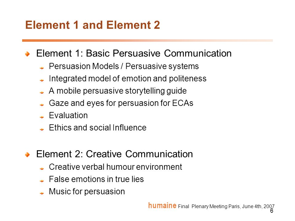 6 humaine Final Plenary Meeting Paris, June 4th, 2007 Element 1 and Element 2 Element 1: Basic Persuasive Communication Persuasion Models / Persuasive systems Integrated model of emotion and politeness A mobile persuasive storytelling guide Gaze and eyes for persuasion for ECAs Evaluation Ethics and social Influence Element 2: Creative Communication Creative verbal humour environment False emotions in true lies Music for persuasion