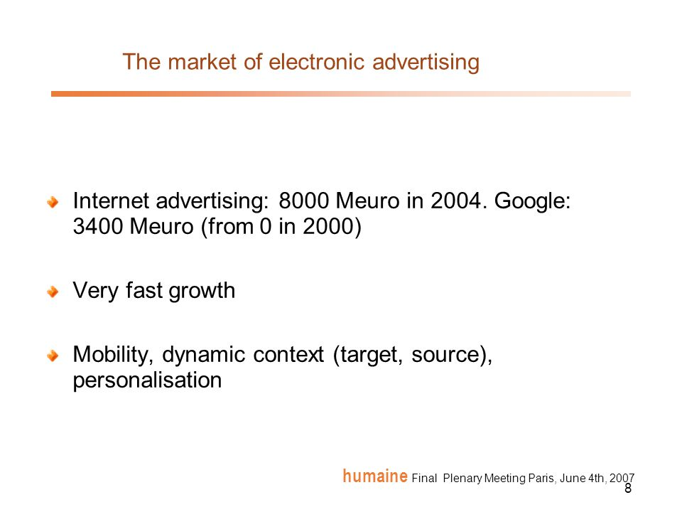 8 humaine Final Plenary Meeting Paris, June 4th, 2007 The market of electronic advertising Internet advertising: 8000 Meuro in 2004.