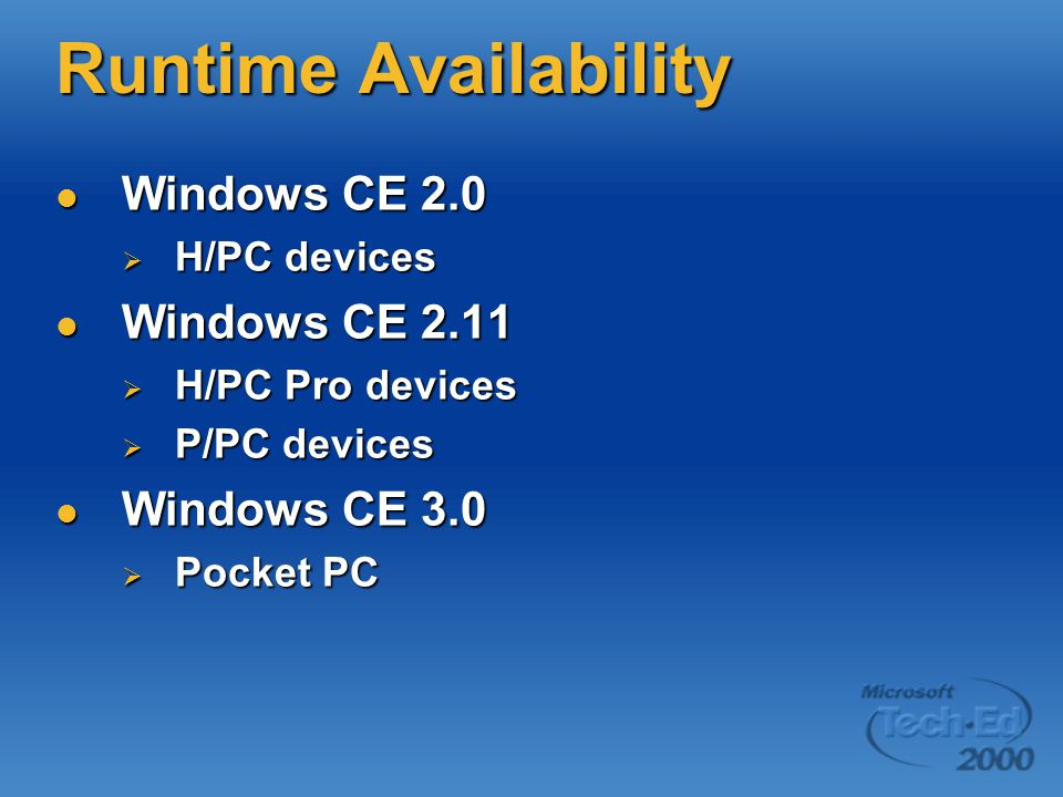 Runtime Availability Windows CE 2.0 Windows CE 2.0  H/PC devices Windows CE 2.11 Windows CE 2.11  H/PC Pro devices  P/PC devices Windows CE 3.0 Windows CE 3.0  Pocket PC