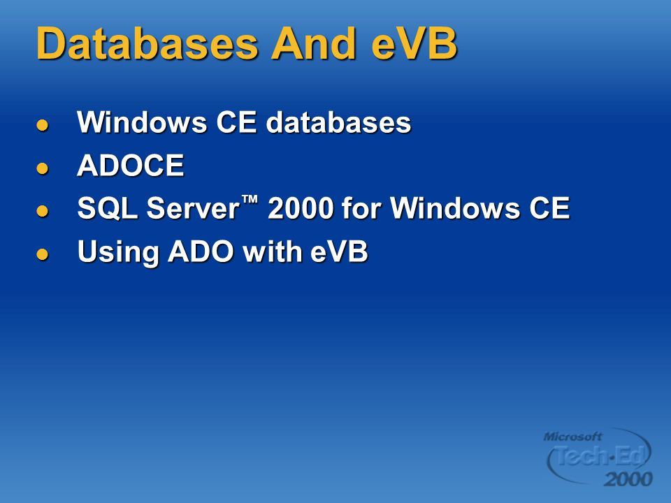 Databases And eVB Windows CE databases Windows CE databases ADOCE ADOCE SQL Server ™ 2000 for Windows CE SQL Server ™ 2000 for Windows CE Using ADO with eVB Using ADO with eVB