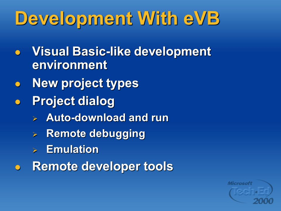 Development With eVB Visual Basic-like development environment Visual Basic-like development environment New project types New project types Project dialog Project dialog  Auto-download and run  Remote debugging  Emulation Remote developer tools Remote developer tools