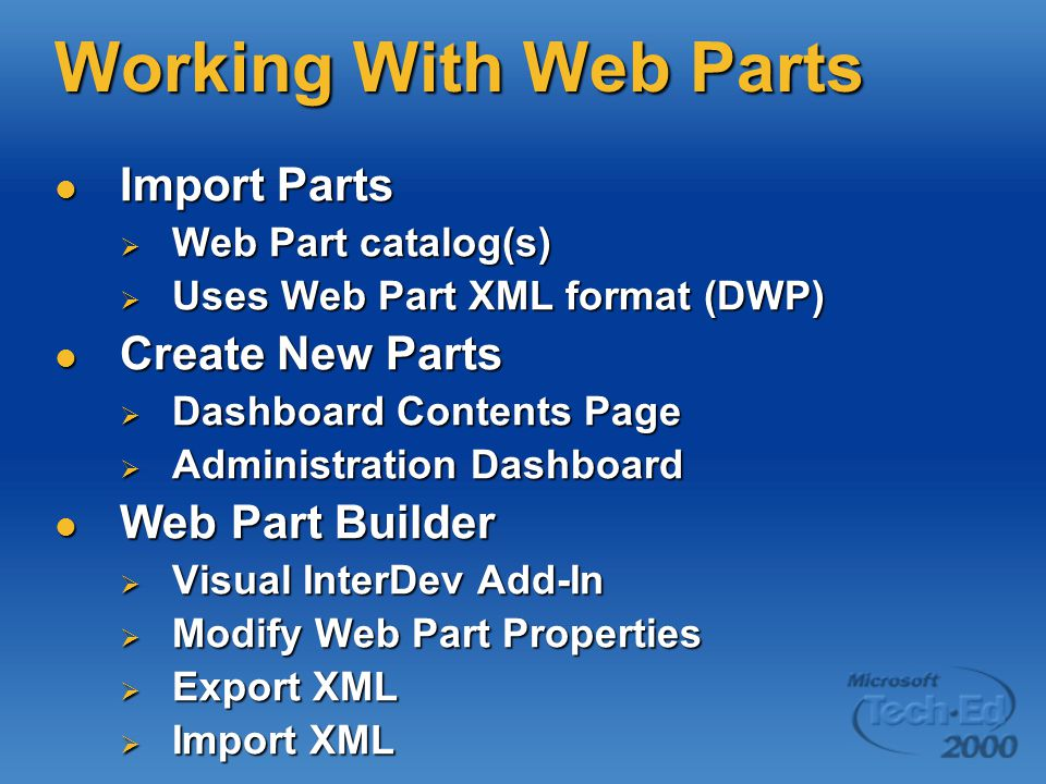 Working With Web Parts Import Parts Import Parts  Web Part catalog(s)  Uses Web Part XML format (DWP) Create New Parts Create New Parts  Dashboard Contents Page  Administration Dashboard Web Part Builder Web Part Builder  Visual InterDev Add-In  Modify Web Part Properties  Export XML  Import XML
