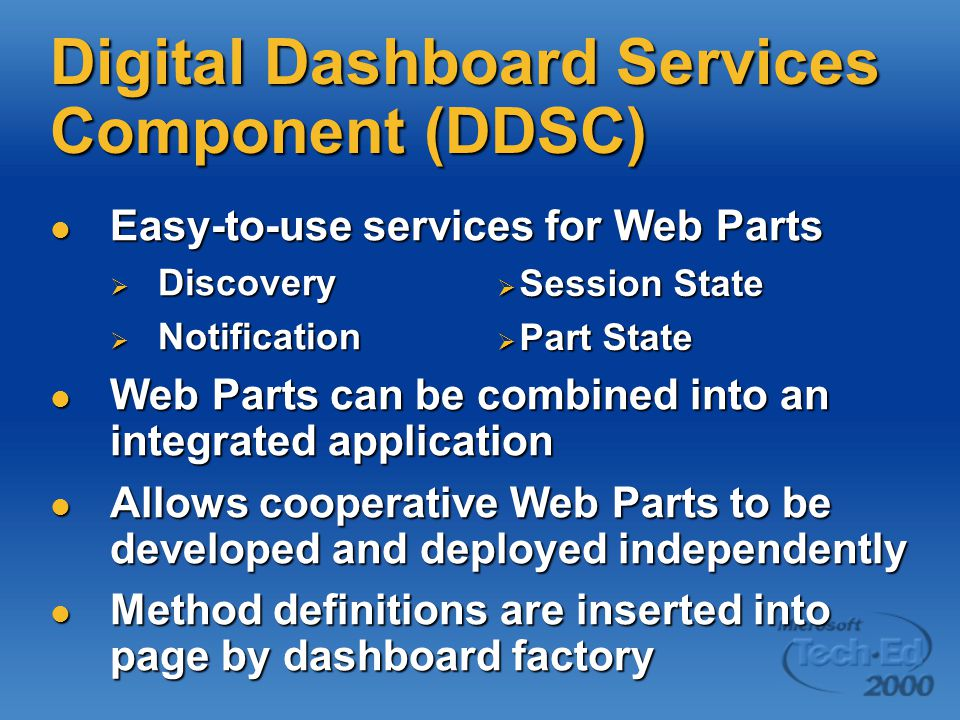 Digital Dashboard Services Component (DDSC) Easy-to-use services for Web Parts Easy-to-use services for Web Parts  Discovery  Notification Web Parts can be combined into an integrated application Web Parts can be combined into an integrated application Allows cooperative Web Parts to be developed and deployed independently Allows cooperative Web Parts to be developed and deployed independently Method definitions are inserted into page by dashboard factory Method definitions are inserted into page by dashboard factory  Session State  Part State