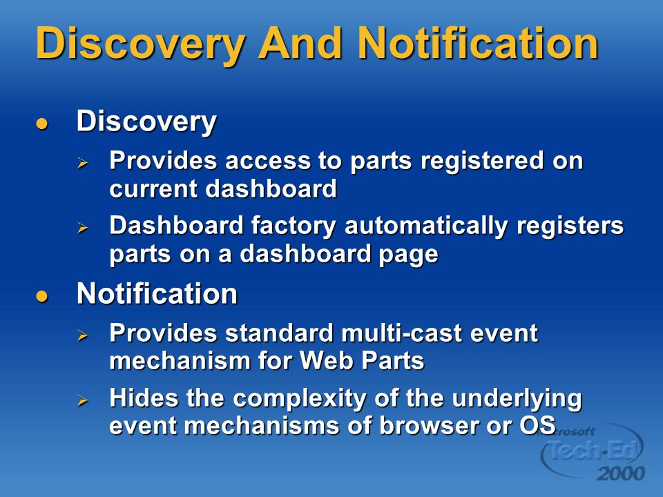 Discovery And Notification Discovery Discovery  Provides access to parts registered on current dashboard  Dashboard factory automatically registers parts on a dashboard page Notification Notification  Provides standard multi-cast event mechanism for Web Parts  Hides the complexity of the underlying event mechanisms of browser or OS