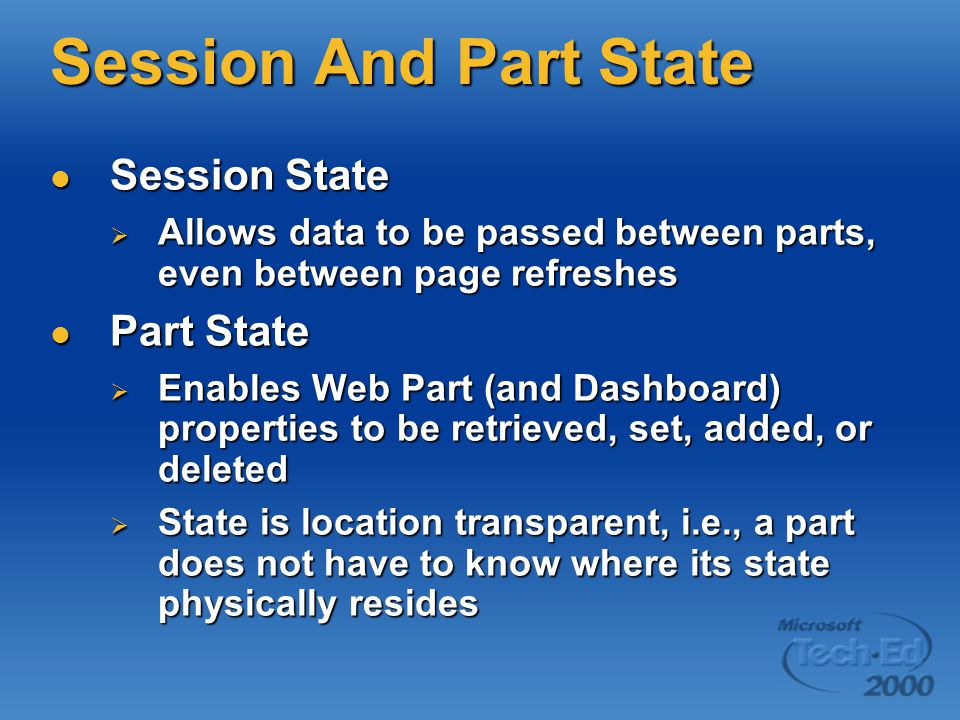 Session And Part State Session State Session State  Allows data to be passed between parts, even between page refreshes Part State Part State  Enables Web Part (and Dashboard) properties to be retrieved, set, added, or deleted  State is location transparent, i.e., a part does not have to know where its state physically resides