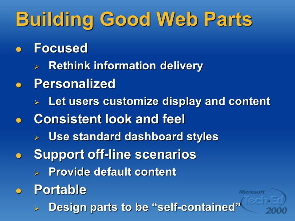 Building Good Web Parts Focused Focused  Rethink information delivery Personalized Personalized  Let users customize display and content Consistent look and feel Consistent look and feel  Use standard dashboard styles Support off-line scenarios Support off-line scenarios  Provide default content Portable Portable  Design parts to be self-contained