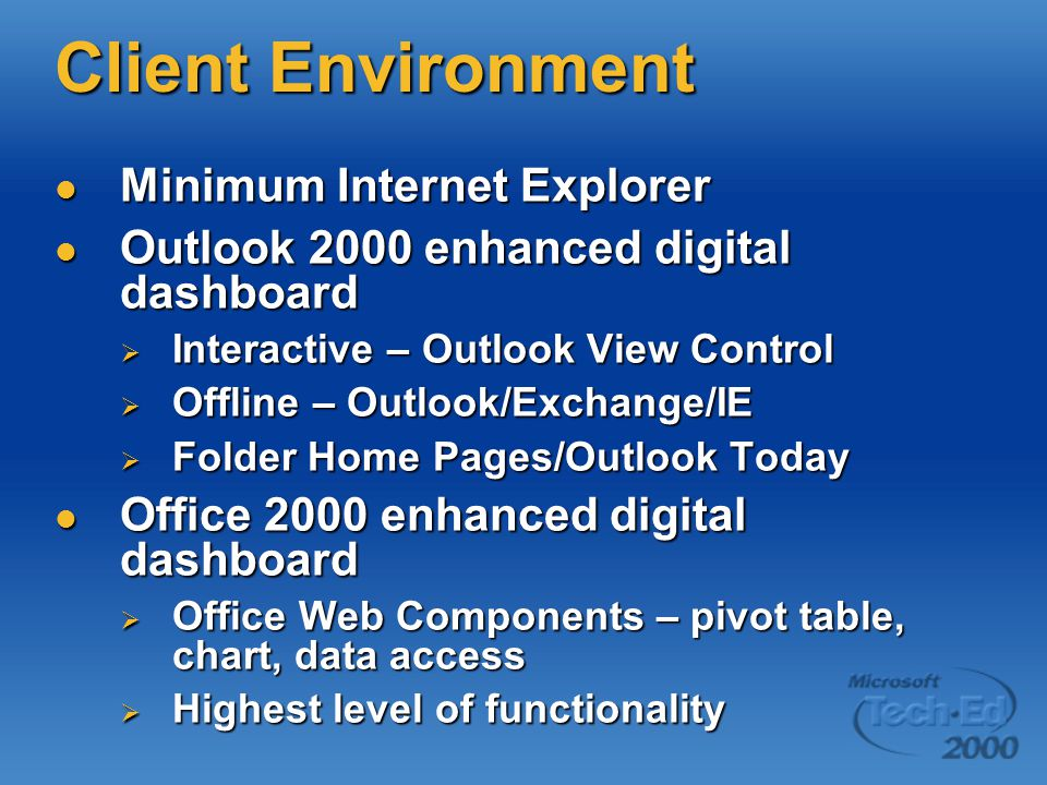 Client Environment Minimum Internet Explorer Minimum Internet Explorer Outlook 2000 enhanced digital dashboard Outlook 2000 enhanced digital dashboard  Interactive – Outlook View Control  Offline – Outlook/Exchange/IE  Folder Home Pages/Outlook Today Office 2000 enhanced digital dashboard Office 2000 enhanced digital dashboard  Office Web Components – pivot table, chart, data access  Highest level of functionality