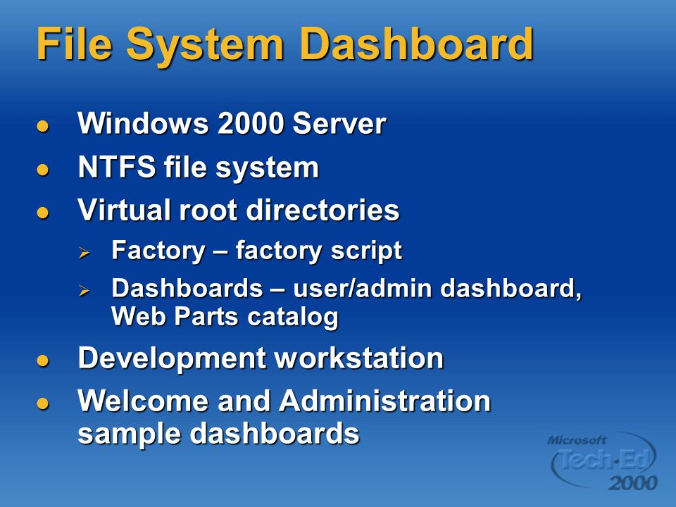 File System Dashboard Windows 2000 Server Windows 2000 Server NTFS file system NTFS file system Virtual root directories Virtual root directories  Factory – factory script  Dashboards – user/admin dashboard, Web Parts catalog Development workstation Development workstation Welcome and Administration sample dashboards Welcome and Administration sample dashboards