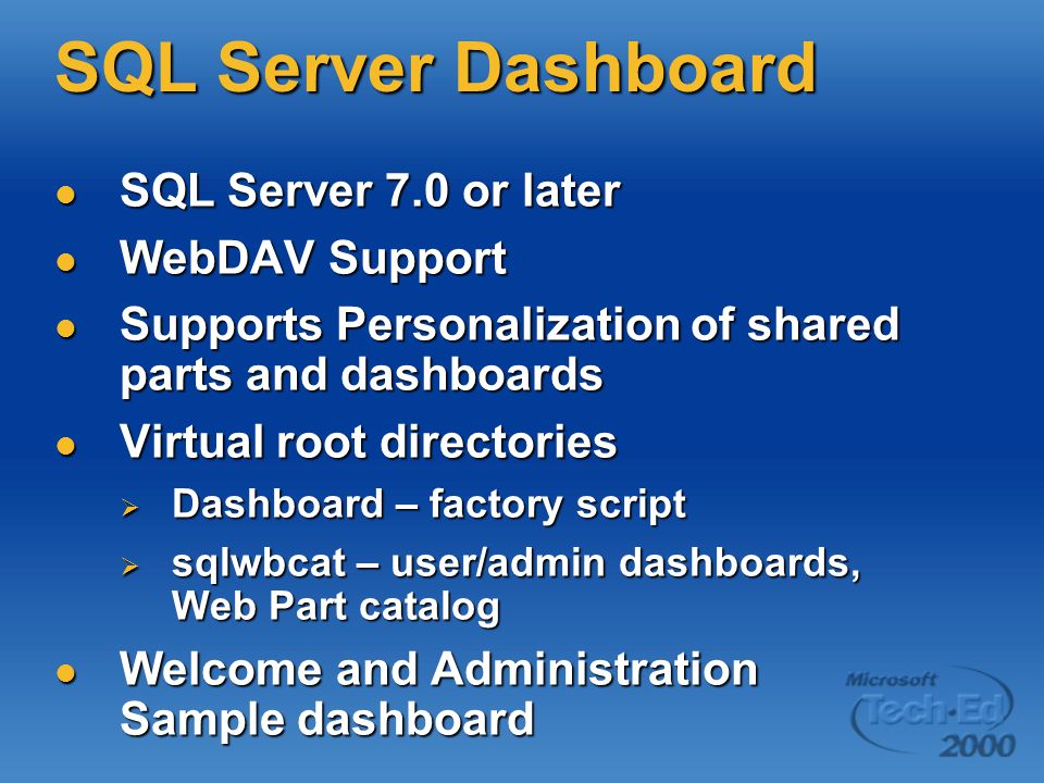 SQL Server Dashboard SQL Server 7.0 or later SQL Server 7.0 or later WebDAV Support WebDAV Support Supports Personalization of shared parts and dashboards Supports Personalization of shared parts and dashboards Virtual root directories Virtual root directories  Dashboard – factory script  sqlwbcat – user/admin dashboards, Web Part catalog Welcome and Administration Sample dashboard Welcome and Administration Sample dashboard
