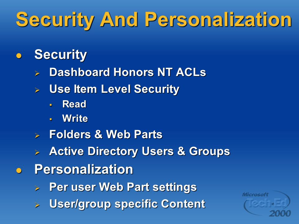Security And Personalization Security Security  Dashboard Honors NT ACLs  Use Item Level Security  Read  Write  Folders & Web Parts  Active Directory Users & Groups Personalization Personalization  Per user Web Part settings  User/group specific Content