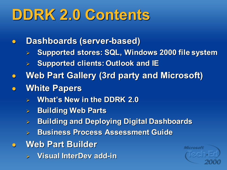 DDRK 2.0 Contents Dashboards (server-based) Dashboards (server-based)  Supported stores: SQL, Windows 2000 file system  Supported clients: Outlook and IE Web Part Gallery (3rd party and Microsoft) Web Part Gallery (3rd party and Microsoft) White Papers White Papers  What's New in the DDRK 2.0  Building Web Parts  Building and Deploying Digital Dashboards  Business Process Assessment Guide Web Part Builder Web Part Builder  Visual InterDev add-in