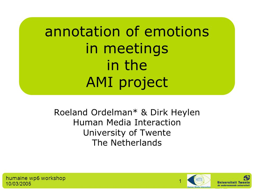 humaine wp6 workshop 10/03/2005 1 annotation of emotions in meetings in the AMI project Roeland Ordelman* & Dirk Heylen Human Media Interaction Univer