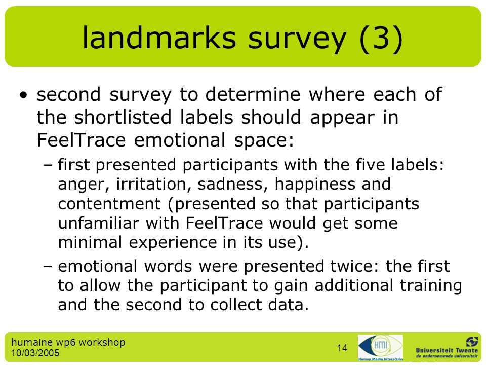 humaine wp6 workshop 10/03/2005 14 landmarks survey (3) second survey to determine where each of the shortlisted labels should appear in FeelTrace emo