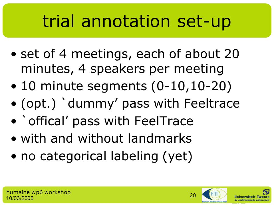 humaine wp6 workshop 10/03/2005 20 trial annotation set-up set of 4 meetings, each of about 20 minutes, 4 speakers per meeting 10 minute segments (0-1