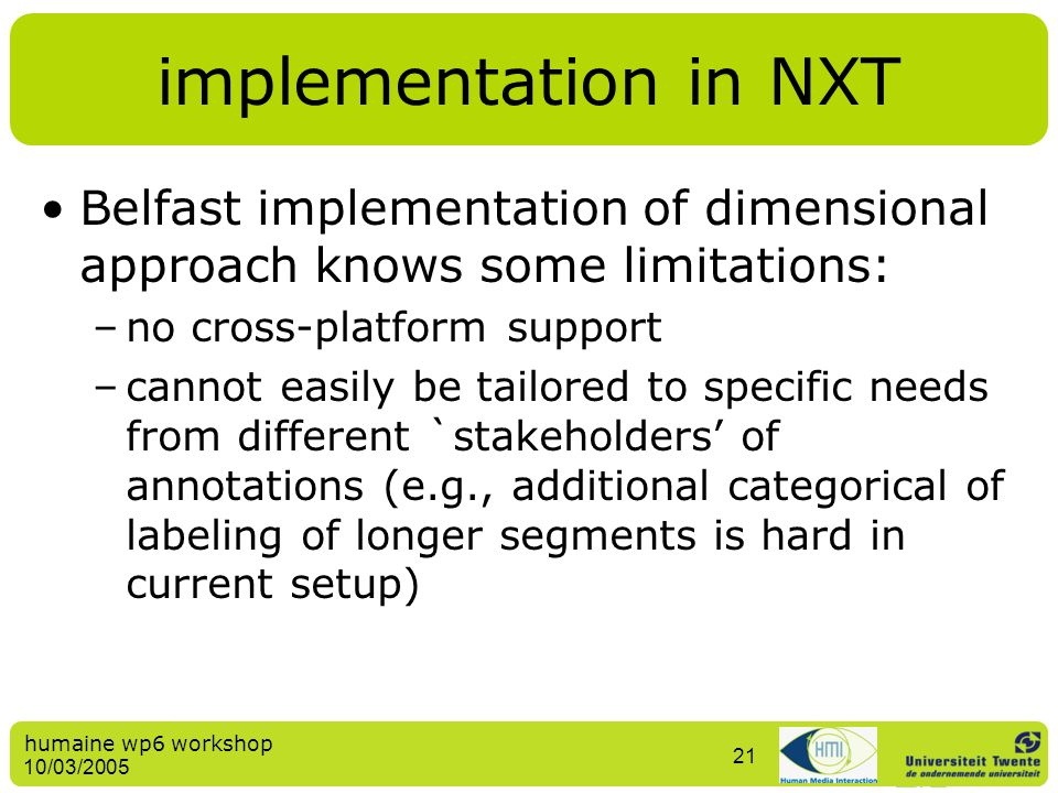 humaine wp6 workshop 10/03/2005 21 implementation in NXT Belfast implementation of dimensional approach knows some limitations: –no cross-platform sup
