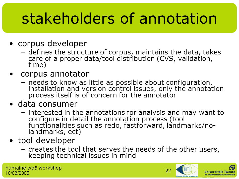 humaine wp6 workshop 10/03/2005 22 stakeholders of annotation corpus developer –defines the structure of corpus, maintains the data, takes care of a p