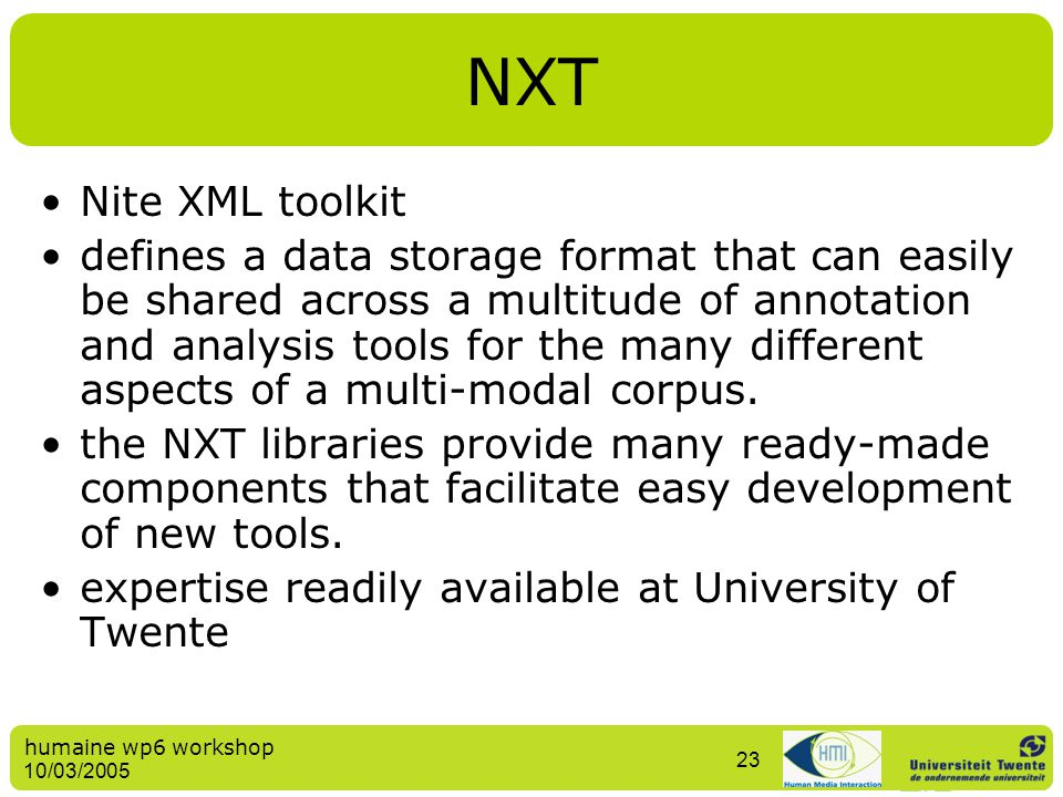 humaine wp6 workshop 10/03/2005 23 NXT Nite XML toolkit defines a data storage format that can easily be shared across a multitude of annotation and a