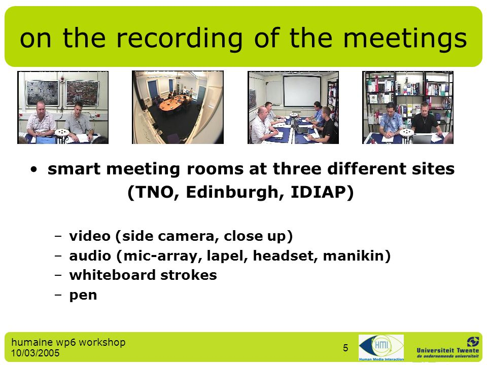 humaine wp6 workshop 10/03/2005 5 smart meeting rooms at three different sites (TNO, Edinburgh, IDIAP) –video (side camera, close up) –audio (mic-arra