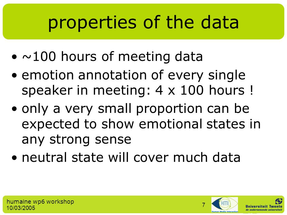 humaine wp6 workshop 10/03/2005 7 properties of the data ~100 hours of meeting data emotion annotation of every single speaker in meeting: 4 x 100 hou