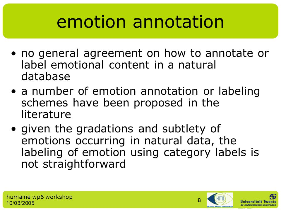 humaine wp6 workshop 10/03/2005 8 emotion annotation no general agreement on how to annotate or label emotional content in a natural database a number