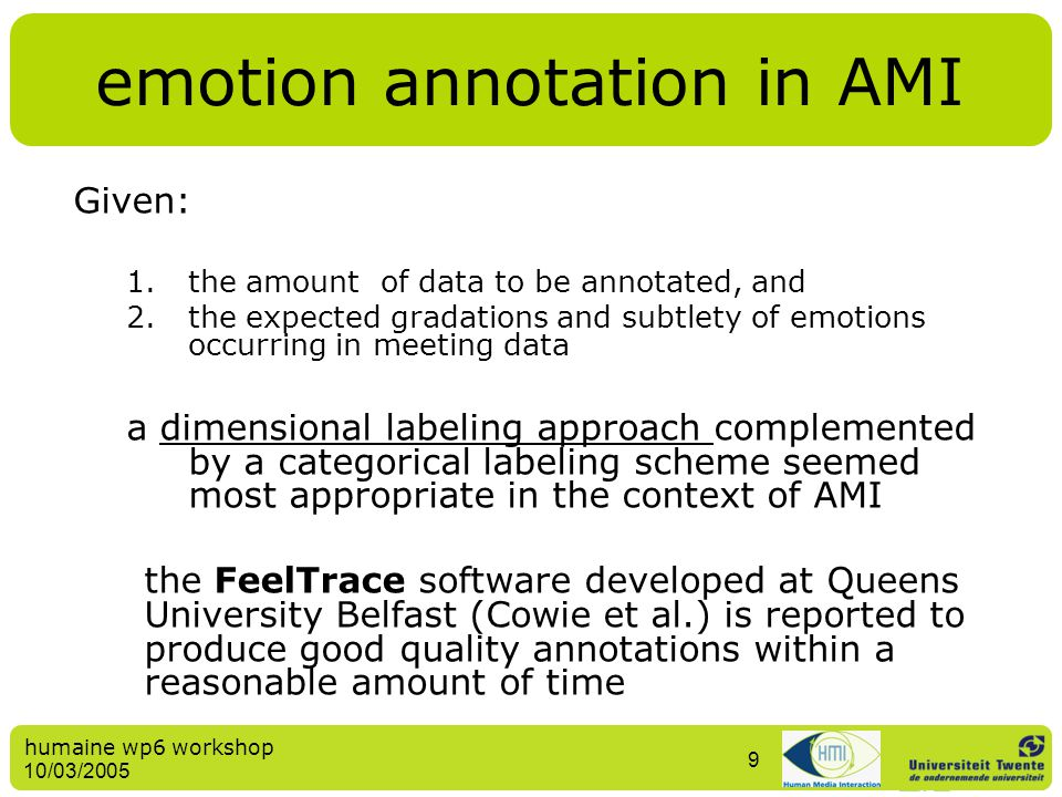 humaine wp6 workshop 10/03/2005 9 emotion annotation in AMI Given: 1.the amount of data to be annotated, and 2.the expected gradations and subtlety of