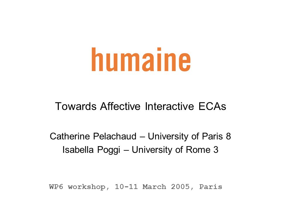 2 humaine WP6 workshop WP6 Emotion in Interaction Embodied Conversational Agents WP6 core task: describe an interactive ECA system with capabilities beyond those of present day ECAs Conceptual framework consists of three key domains: perception, interaction and generation Advance ECA capabilities in the key domains of perception, interaction and generation