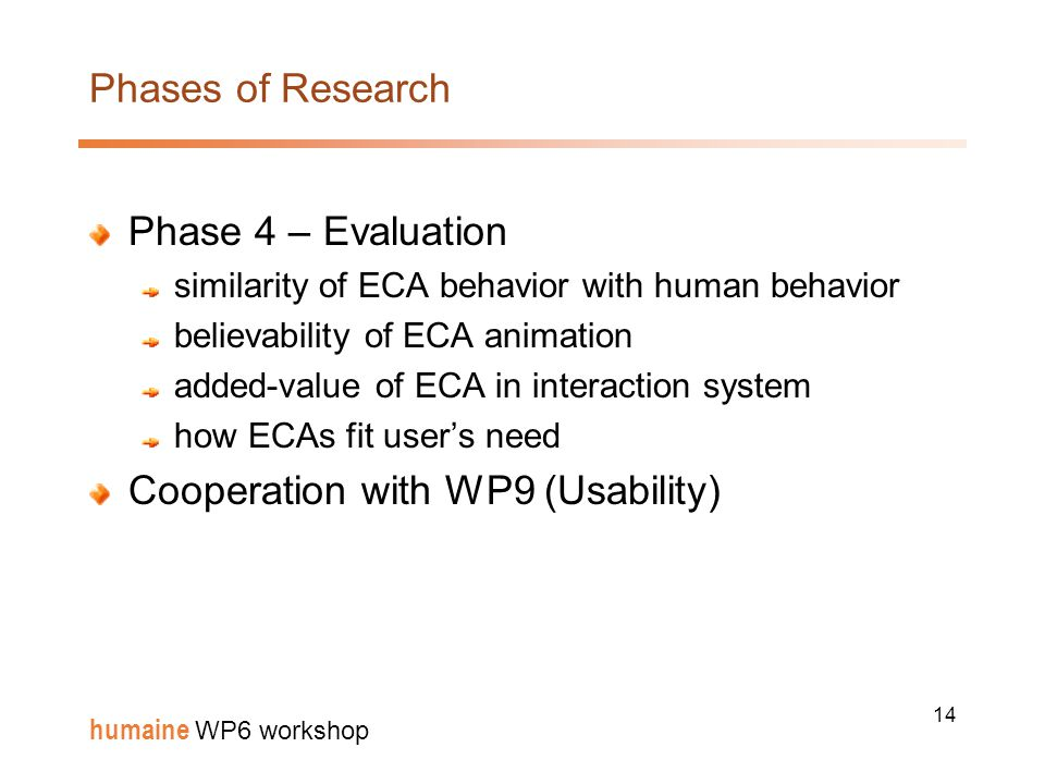 14 humaine WP6 workshop Phases of Research Phase 4 – Evaluation similarity of ECA behavior with human behavior believability of ECA animation added-value of ECA in interaction system how ECAs fit user's need Cooperation with WP9 (Usability)