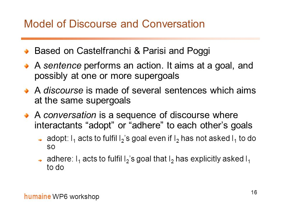 16 humaine WP6 workshop Model of Discourse and Conversation Based on Castelfranchi & Parisi and Poggi A sentence performs an action.