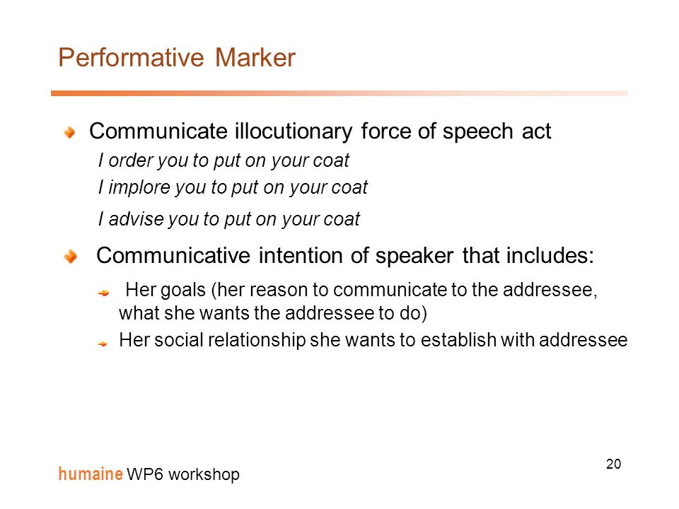 20 humaine WP6 workshop Performative Marker Communicate illocutionary force of speech act I order you to put on your coat I implore you to put on your coat I advise you to put on your coat Communicative intention of speaker that includes: Her goals (her reason to communicate to the addressee, what she wants the addressee to do) Her social relationship she wants to establish with addressee