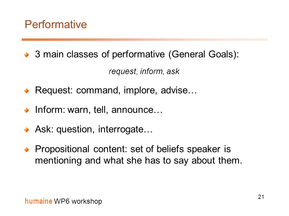 21 humaine WP6 workshop Performative 3 main classes of performative (General Goals): request, inform, ask Request: command, implore, advise… Inform: warn, tell, announce… Ask: question, interrogate… Propositional content: set of beliefs speaker is mentioning and what she has to say about them.