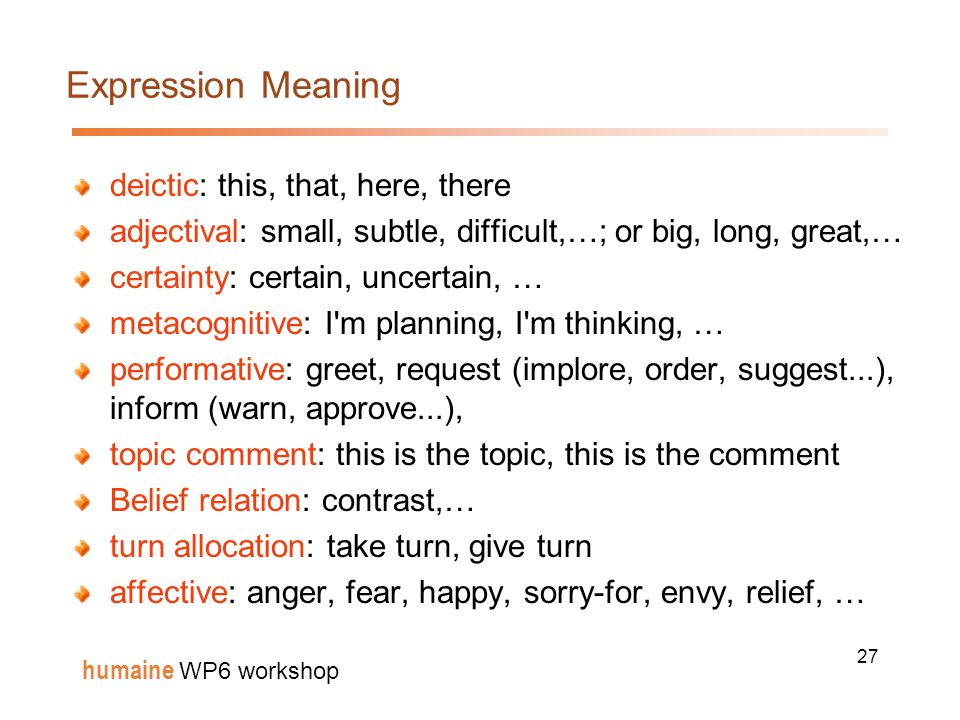 27 humaine WP6 workshop Expression Meaning deictic: this, that, here, there adjectival: small, subtle, difficult,…; or big, long, great,… certainty: certain, uncertain, … metacognitive: I m planning, I m thinking, … performative: greet, request (implore, order, suggest...), inform (warn, approve...), topic comment: this is the topic, this is the comment Belief relation: contrast,… turn allocation: take turn, give turn affective: anger, fear, happy, sorry-for, envy, relief, …