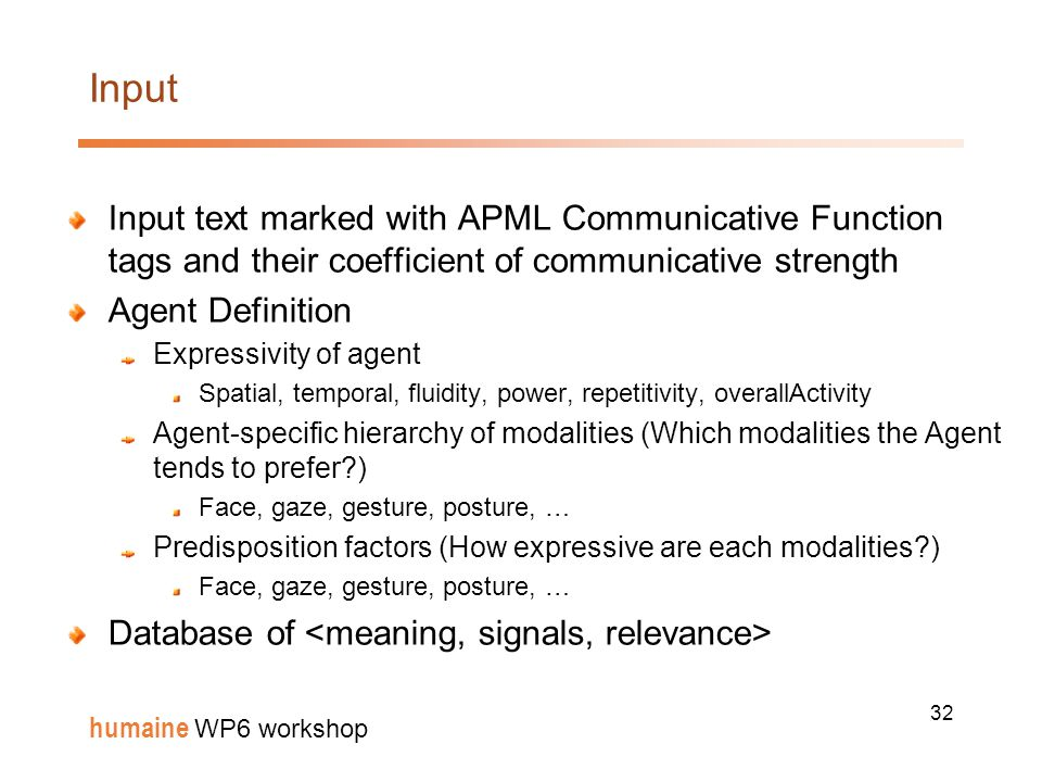 32 humaine WP6 workshop Input Input text marked with APML Communicative Function tags and their coefficient of communicative strength Agent Definition Expressivity of agent Spatial, temporal, fluidity, power, repetitivity, overallActivity Agent-specific hierarchy of modalities (Which modalities the Agent tends to prefer ) Face, gaze, gesture, posture, … Predisposition factors (How expressive are each modalities ) Face, gaze, gesture, posture, … Database of