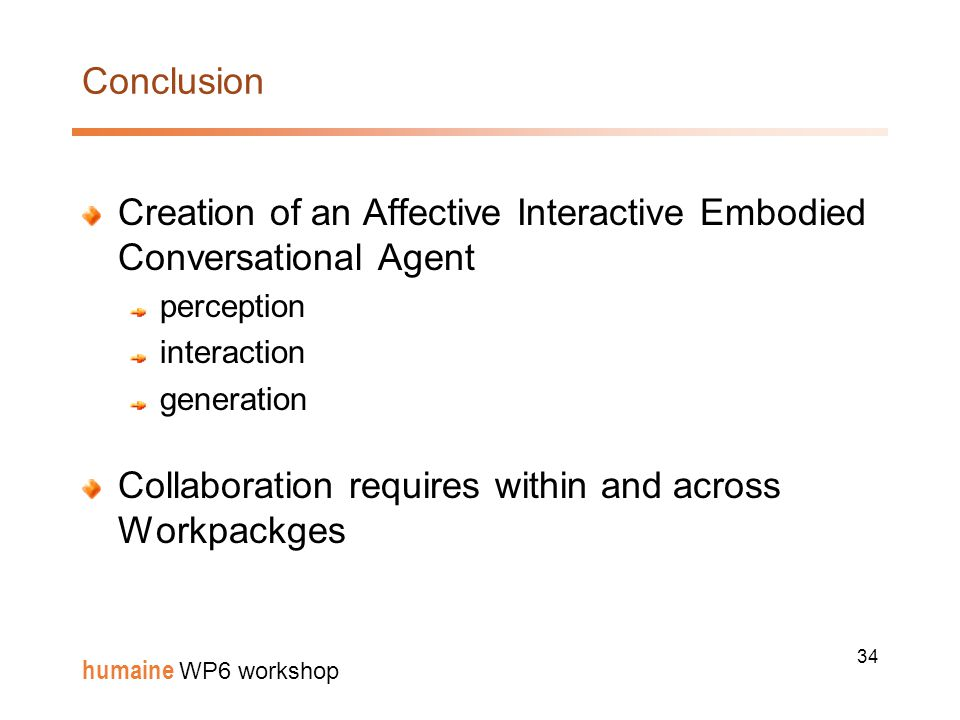 34 humaine WP6 workshop Conclusion Creation of an Affective Interactive Embodied Conversational Agent perception interaction generation Collaboration requires within and across Workpackges