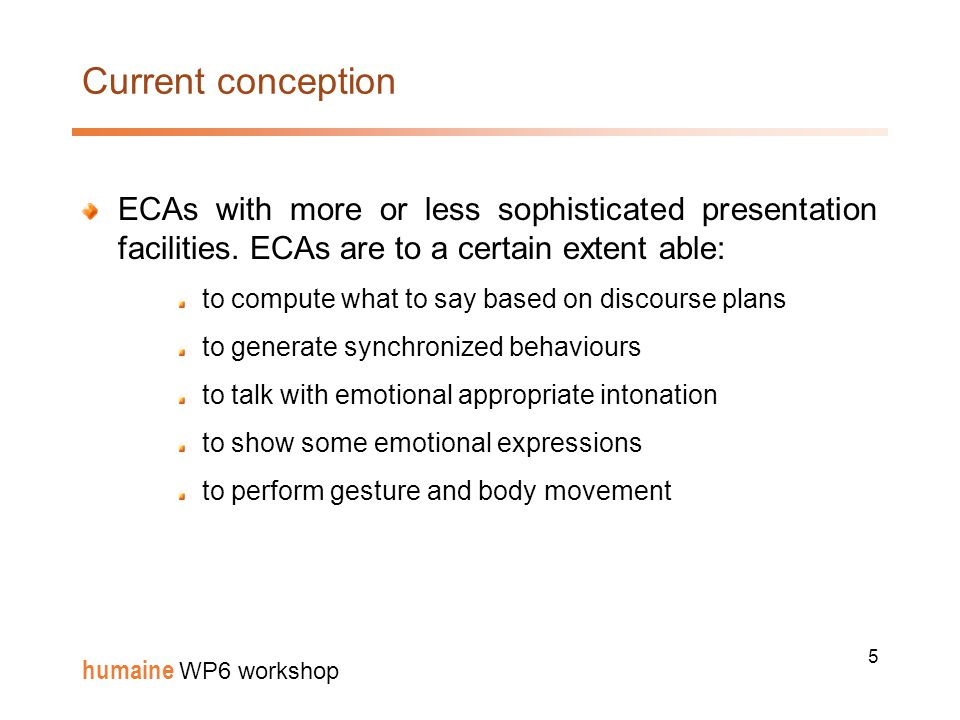 6 humaine WP6 workshop What needs to be done improve the naturalness of ECAs multimodal integration and the display of emotional behaviours improve the believability of ECAs consistency of an ECA's behaviour in terms of personality, cultural context and situation.