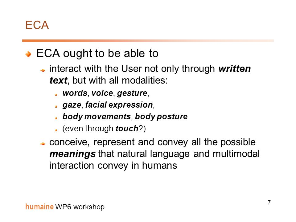 7 humaine WP6 workshop ECA ECA ought to be able to interact with the User not only through written text, but with all modalities: words, voice, gesture, gaze, facial expression, body movements, body posture (even through touch ) conceive, represent and convey all the possible meanings that natural language and multimodal interaction convey in humans