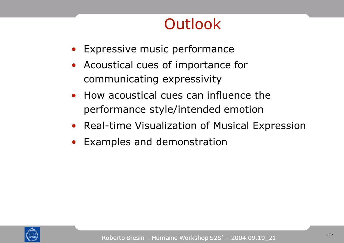 2 Roberto Bresin – Humaine Workshop S2S 2 – 2004.09.19_21 Outlook Expressive music performance Acoustical cues of importance for communicating expressivity How acoustical cues can influence the performance style/intended emotion Real-time Visualization of Musical Expression Examples and demonstration