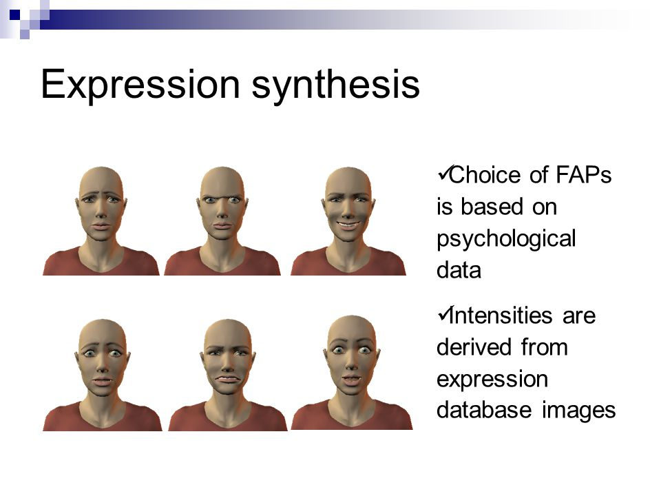 Expression synthesis Choice of FAPs is based on psychological data Intensities are derived from expression database images