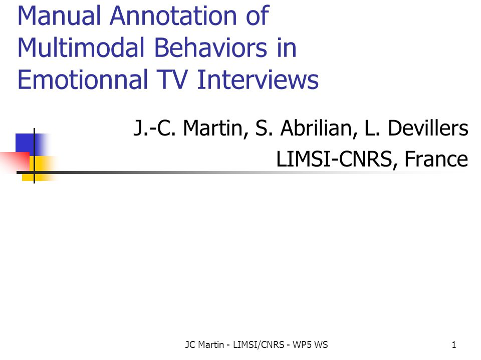 JC Martin - LIMSI/CNRS - WP5 WS1 Manual Annotation of Multimodal Behaviors in Emotionnal TV Interviews J.-C. Martin, S. Abrilian, L. Devillers LIMSI-C