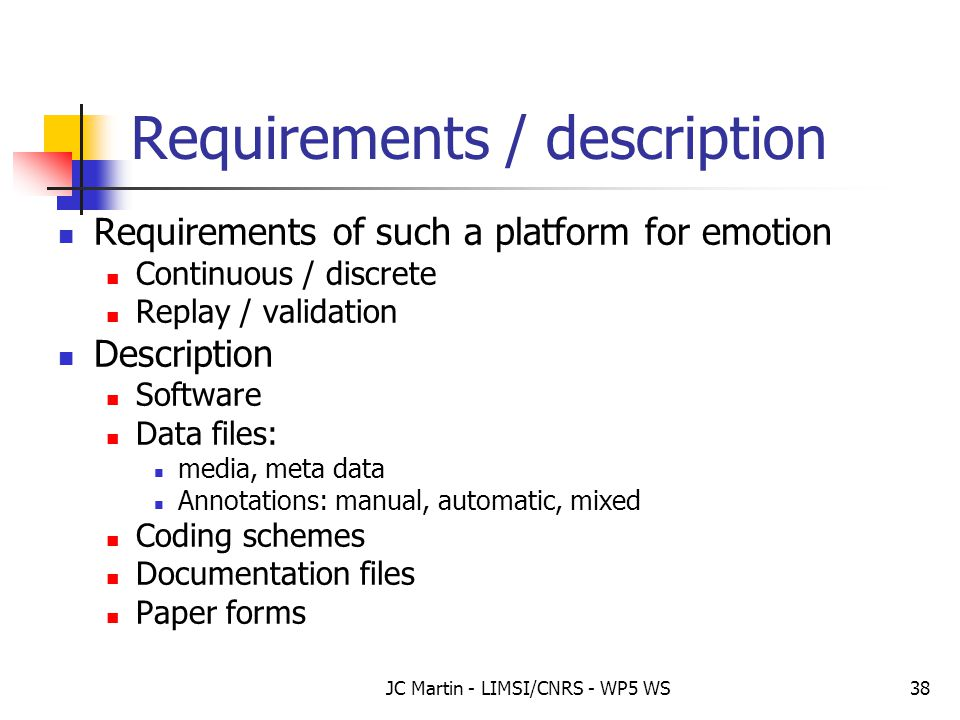 JC Martin - LIMSI/CNRS - WP5 WS38 Requirements / description Requirements of such a platform for emotion Continuous / discrete Replay / validation Des