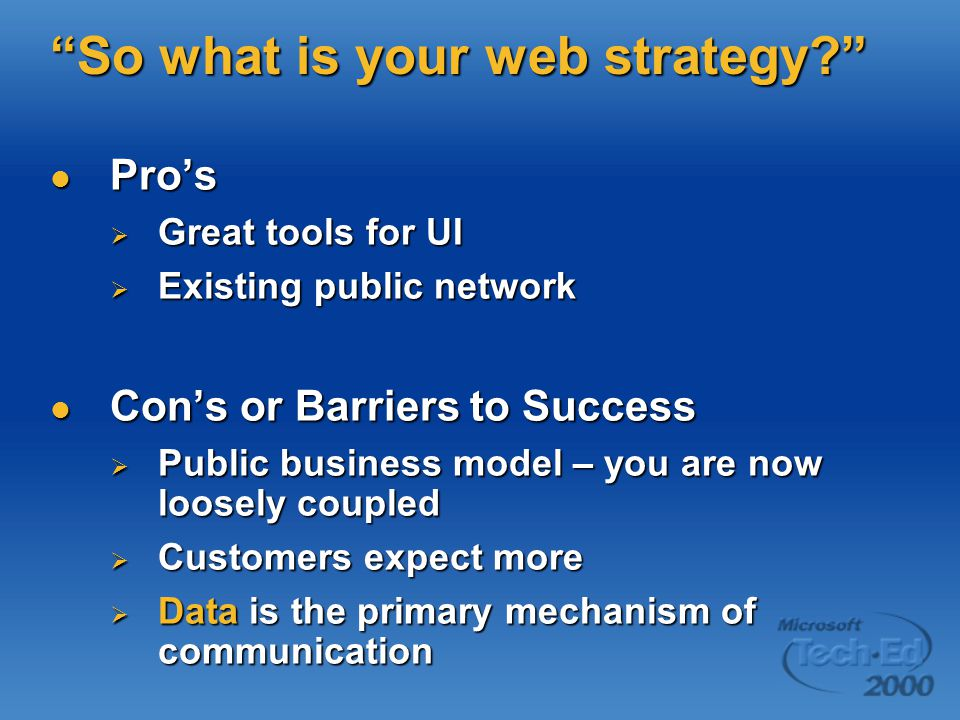 So what is your web strategy Pro's Pro's  Great tools for UI  Existing public network Con's or Barriers to Success Con's or Barriers to Success  Public business model – you are now loosely coupled  Customers expect more  Data is the primary mechanism of communication