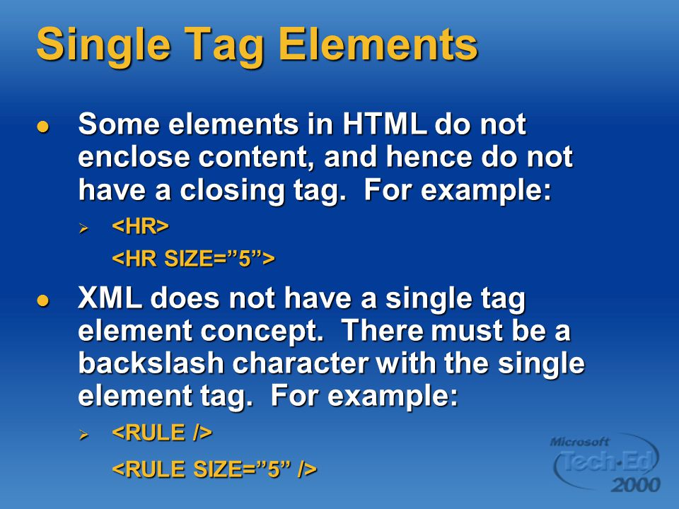 Single Tag Elements Some elements in HTML do not enclose content, and hence do not have a closing tag.