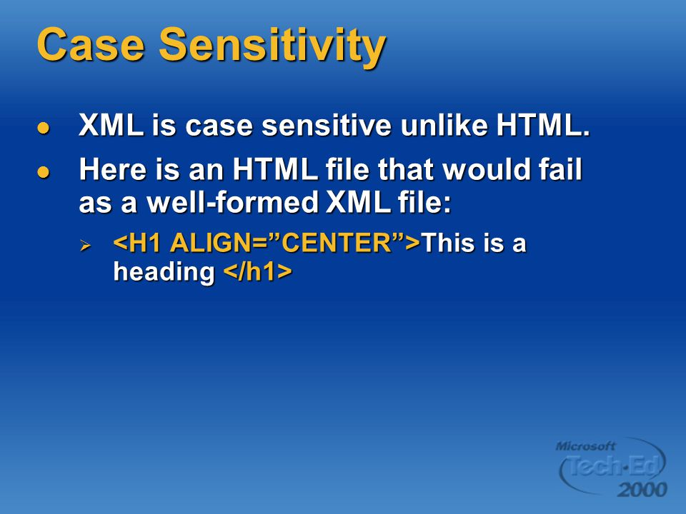 Case Sensitivity XML is case sensitive unlike HTML.