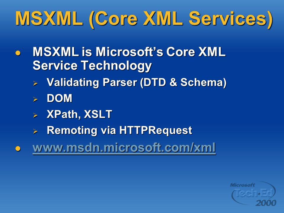 MSXML (Core XML Services) MSXML is Microsoft's Core XML Service Technology MSXML is Microsoft's Core XML Service Technology  Validating Parser (DTD & Schema)  DOM  XPath, XSLT  Remoting via HTTPRequest www.msdn.microsoft.com/xml www.msdn.microsoft.com/xml www.msdn.microsoft.com/xml