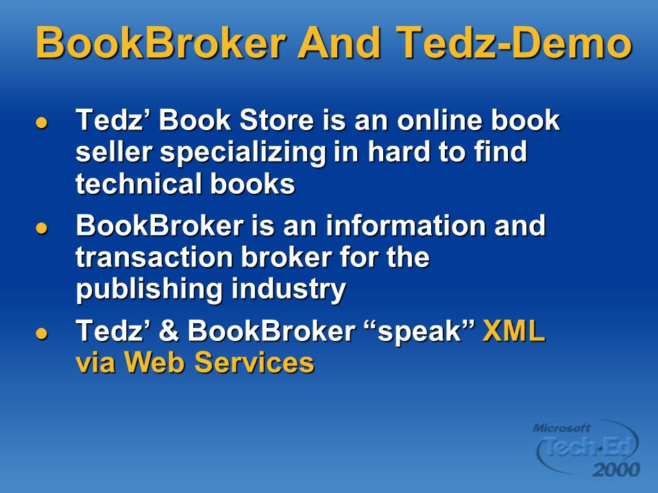 BookBroker And Tedz-Demo Tedz' Book Store is an online book seller specializing in hard to find technical books Tedz' Book Store is an online book seller specializing in hard to find technical books BookBroker is an information and transaction broker for the publishing industry BookBroker is an information and transaction broker for the publishing industry Tedz' & BookBroker speak XML via Web Services Tedz' & BookBroker speak XML via Web Services