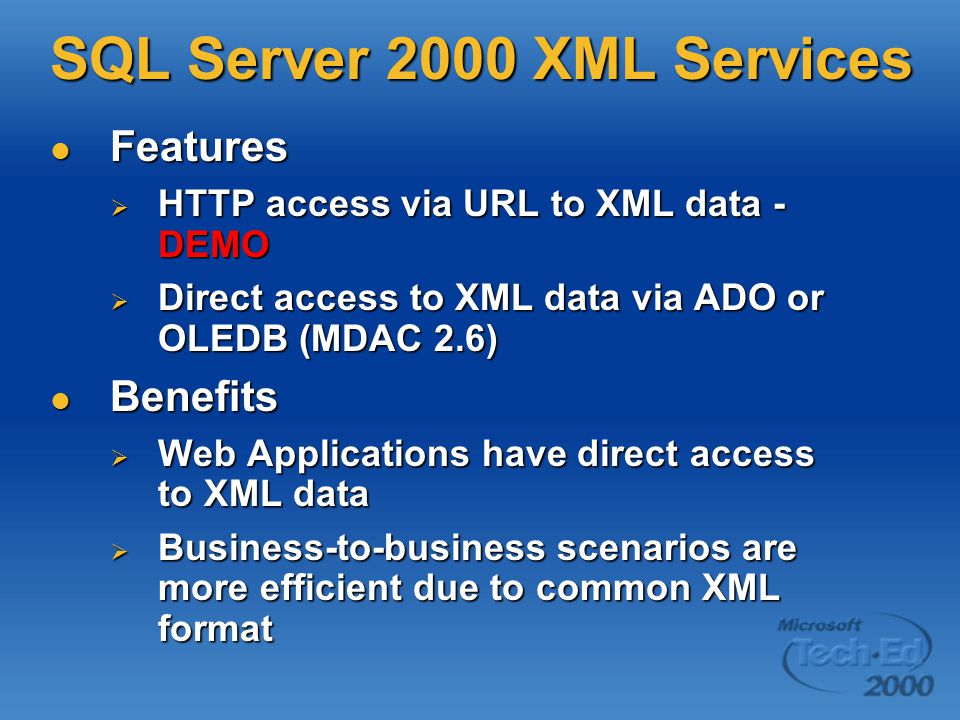 SQL Server 2000 XML Services Features Features  HTTP access via URL to XML data - DEMO  Direct access to XML data via ADO or OLEDB (MDAC 2.6) Benefits Benefits  Web Applications have direct access to XML data  Business-to-business scenarios are more efficient due to common XML format
