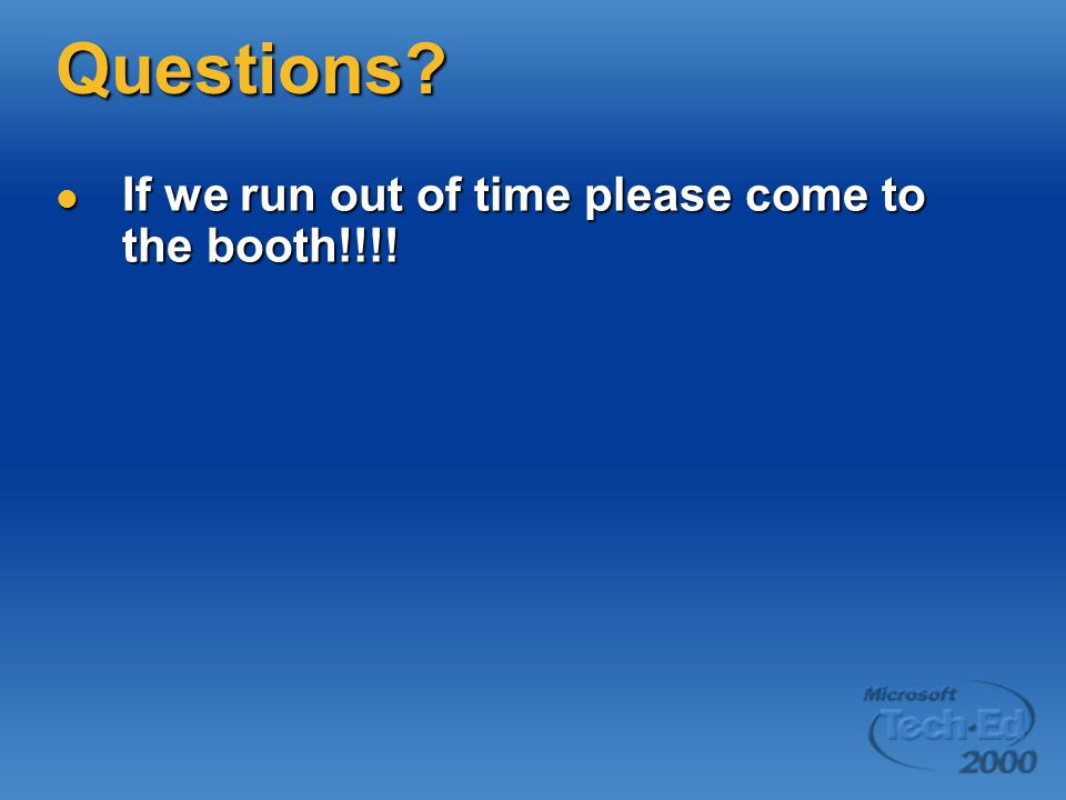 Questions. If we run out of time please come to the booth!!!.